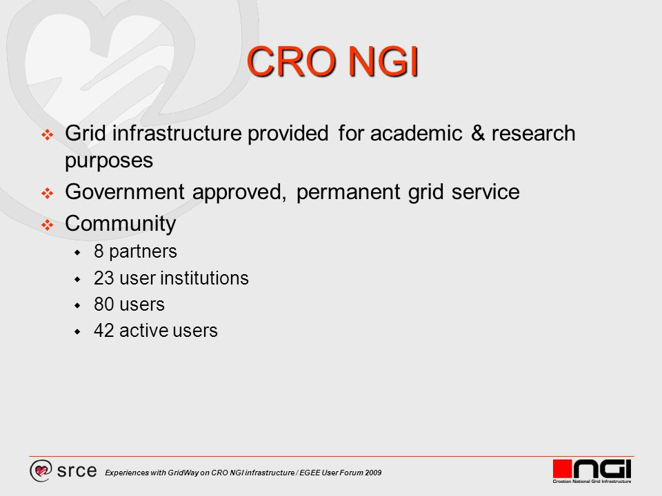 Experiences with GridWay on CRO NGI infrastructure / EGEE User Forum 2009 CRO NGI Grid infrastructure provided for academic & research purposes Government approved, permanent grid service Community 8 partners 23 user institutions 80 users 42 active users