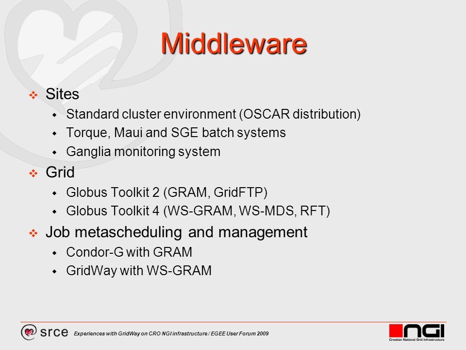 Experiences with GridWay on CRO NGI infrastructure / EGEE User Forum 2009 Middleware Sites Standard cluster environment (OSCAR distribution) Torque, Maui and SGE batch systems Ganglia monitoring system Grid Globus Toolkit 2 (GRAM, GridFTP) Globus Toolkit 4 (WS-GRAM, WS-MDS, RFT) Job metascheduling and management Condor-G with GRAM GridWay with WS-GRAM