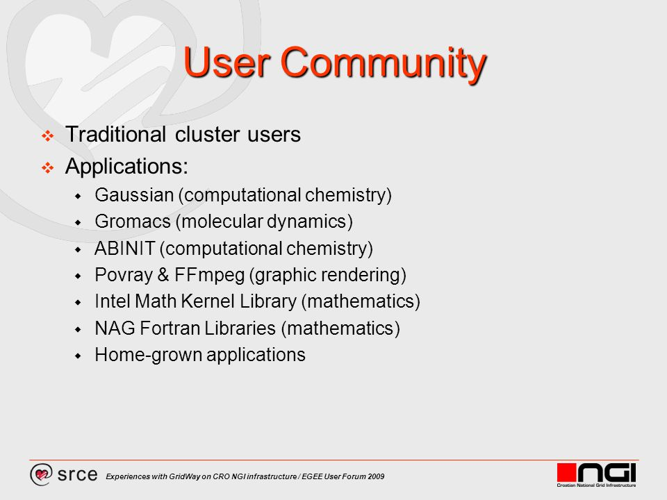 Experiences with GridWay on CRO NGI infrastructure / EGEE User Forum 2009 User Community Traditional cluster users Applications: Gaussian (computational chemistry) Gromacs (molecular dynamics) ABINIT (computational chemistry) Povray & FFmpeg (graphic rendering) Intel Math Kernel Library (mathematics) NAG Fortran Libraries (mathematics) Home-grown applications