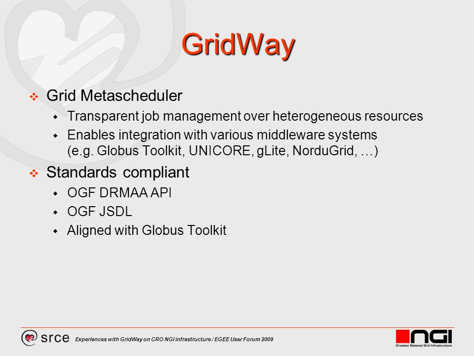Experiences with GridWay on CRO NGI infrastructure / EGEE User Forum 2009 GridWay Grid Metascheduler Transparent job management over heterogeneous resources Enables integration with various middleware systems (e.g.