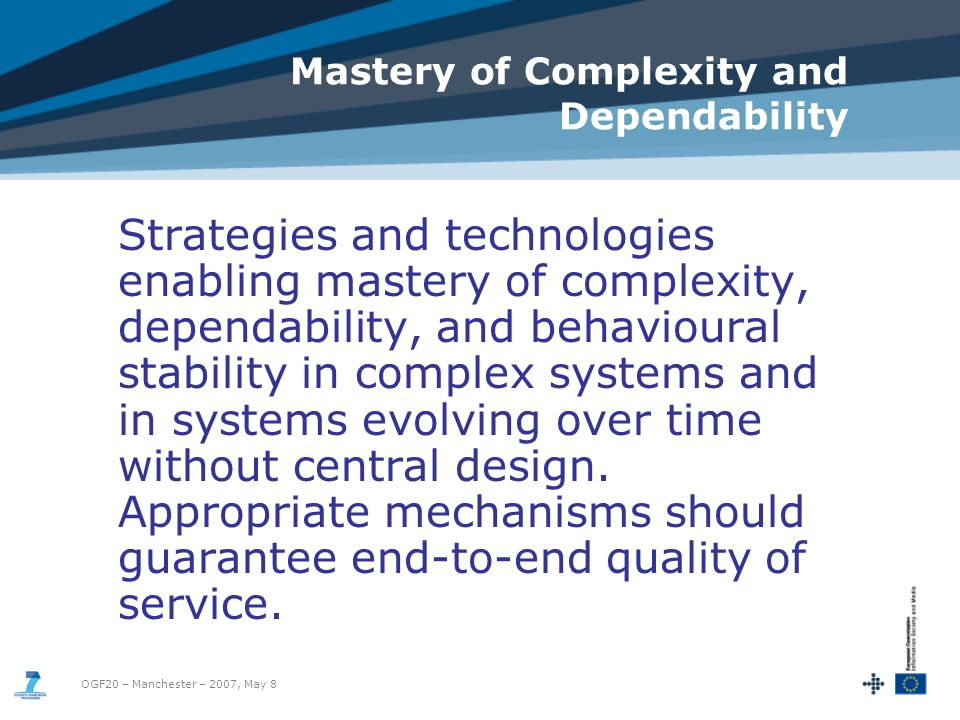 OGF20 – Manchester – 2007, May 8 Mastery of Complexity and Dependability Strategies and technologies enabling mastery of complexity, dependability, and behavioural stability in complex systems and in systems evolving over time without central design.
