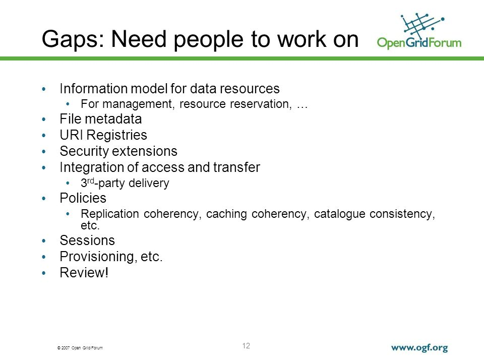 © 2007 Open Grid Forum 12 Gaps: Need people to work on Information model for data resources For management, resource reservation, … File metadata URI