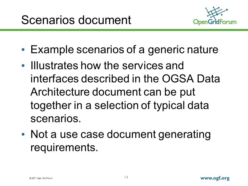 © 2007 Open Grid Forum 14 Scenarios document Example scenarios of a generic nature Illustrates how the services and interfaces described in the OGSA D