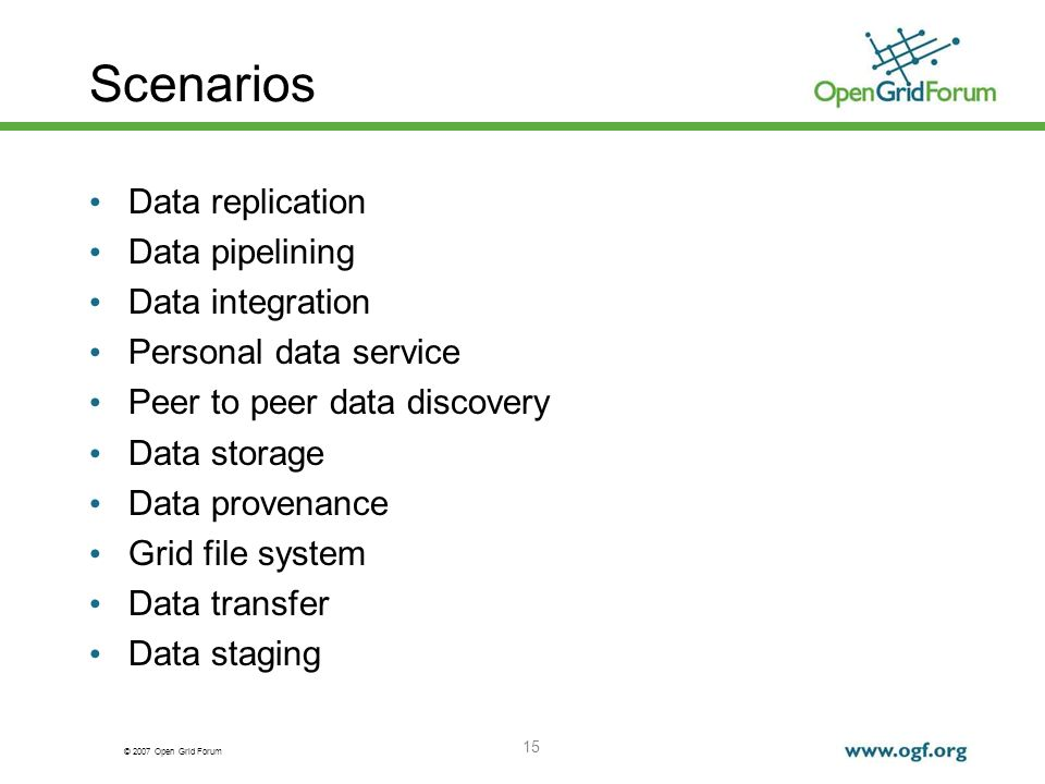 © 2007 Open Grid Forum 15 Scenarios Data replication Data pipelining Data integration Personal data service Peer to peer data discovery Data storage D