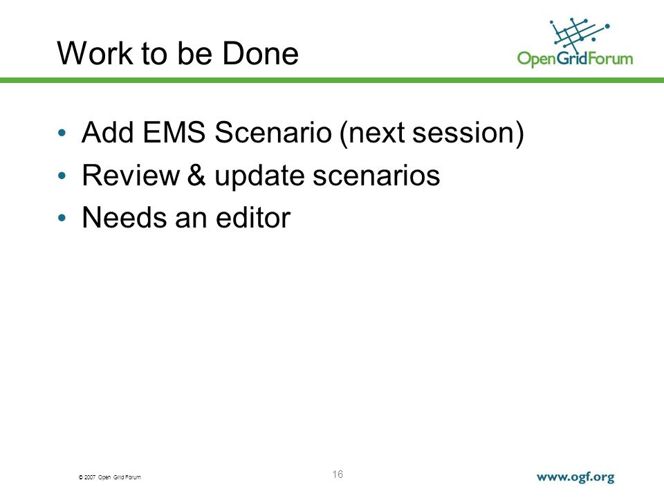 © 2007 Open Grid Forum 16 Work to be Done Add EMS Scenario (next session) Review & update scenarios Needs an editor