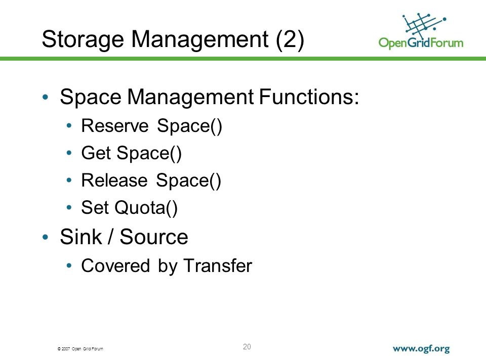 © 2007 Open Grid Forum 20 Storage Management (2) Space Management Functions: Reserve Space() Get Space() Release Space() Set Quota() Sink / Source Cov