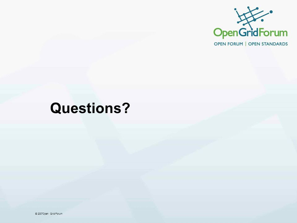 © 2007Open Grid Forum Questions?