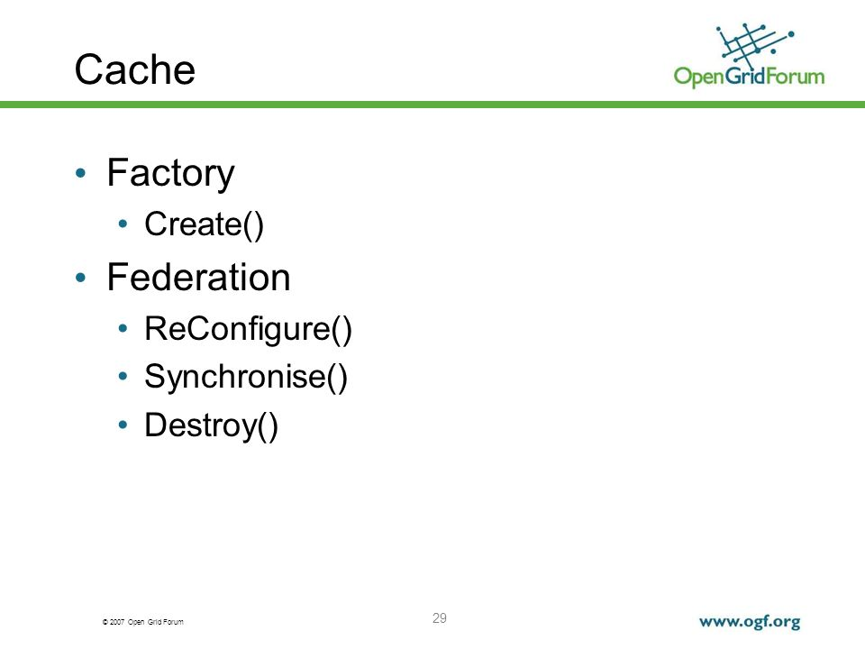 © 2007 Open Grid Forum 29 Cache Factory Create() Federation ReConfigure() Synchronise() Destroy()