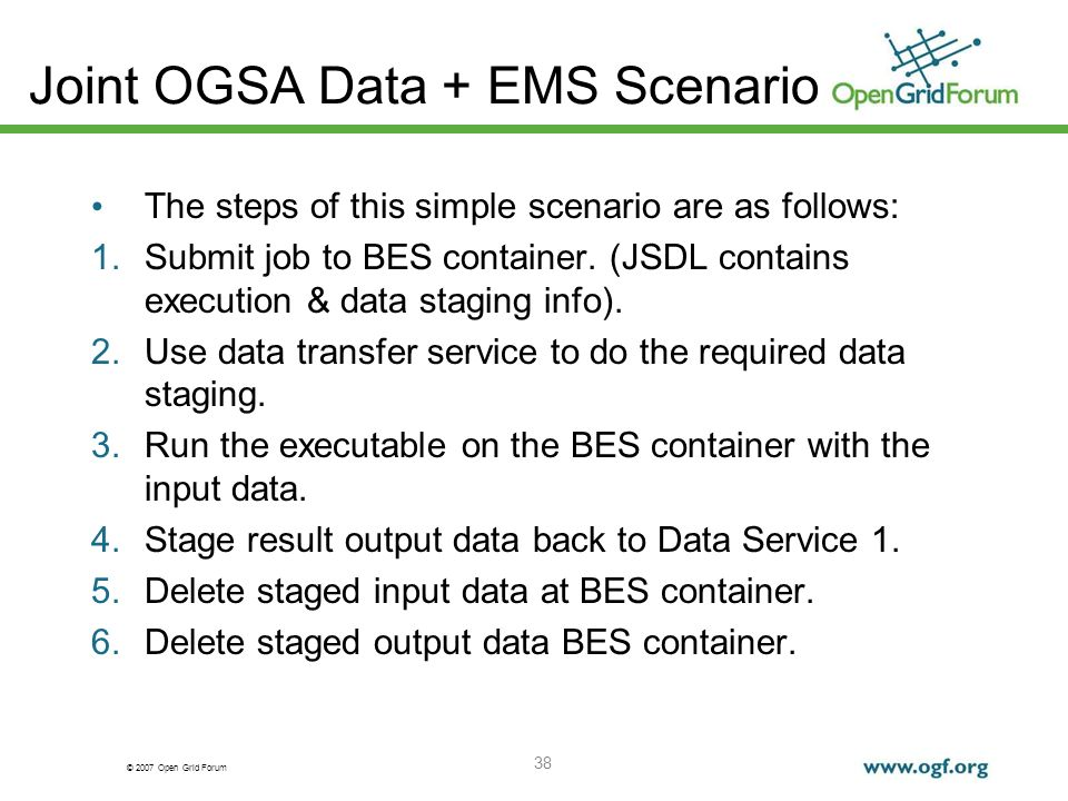 © 2007 Open Grid Forum 38 Joint OGSA Data + EMS Scenario The steps of this simple scenario are as follows: 1.Submit job to BES container. (JSDL contai