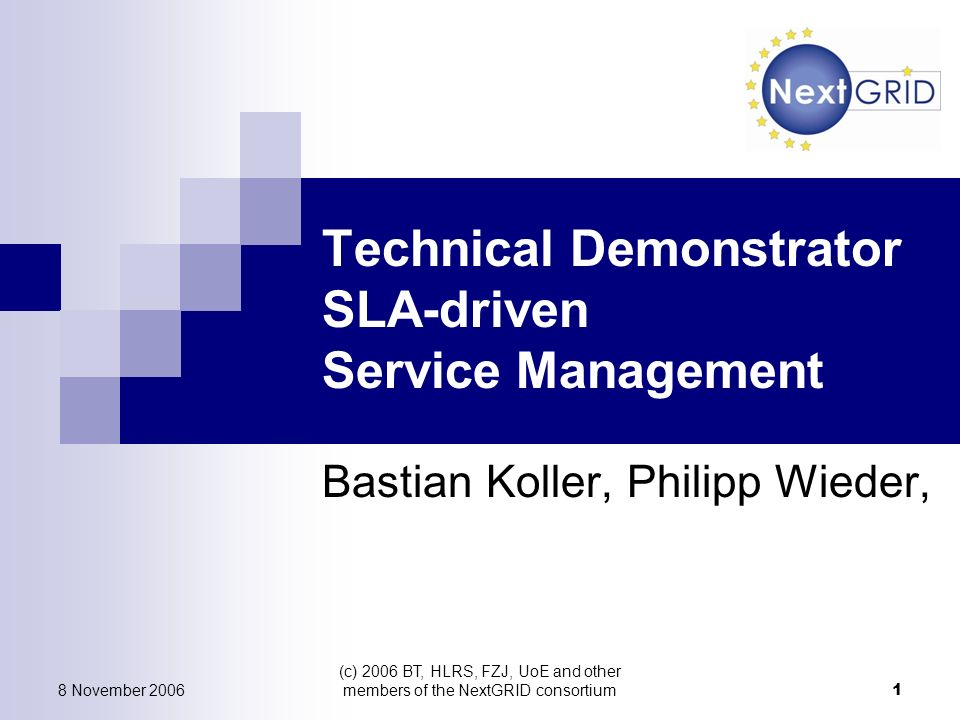 8 November 2006 (c) 2006 BT, HLRS, FZJ, UoE and other members of the NextGRID consortium 1 Technical Demonstrator SLA-driven Service Management Bastian Koller, Philipp Wieder,