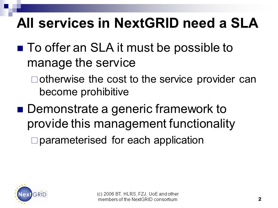 (c) 2006 BT, HLRS, FZJ, UoE and other members of the NextGRID consortium 2 All services in NextGRID need a SLA To offer an SLA it must be possible to