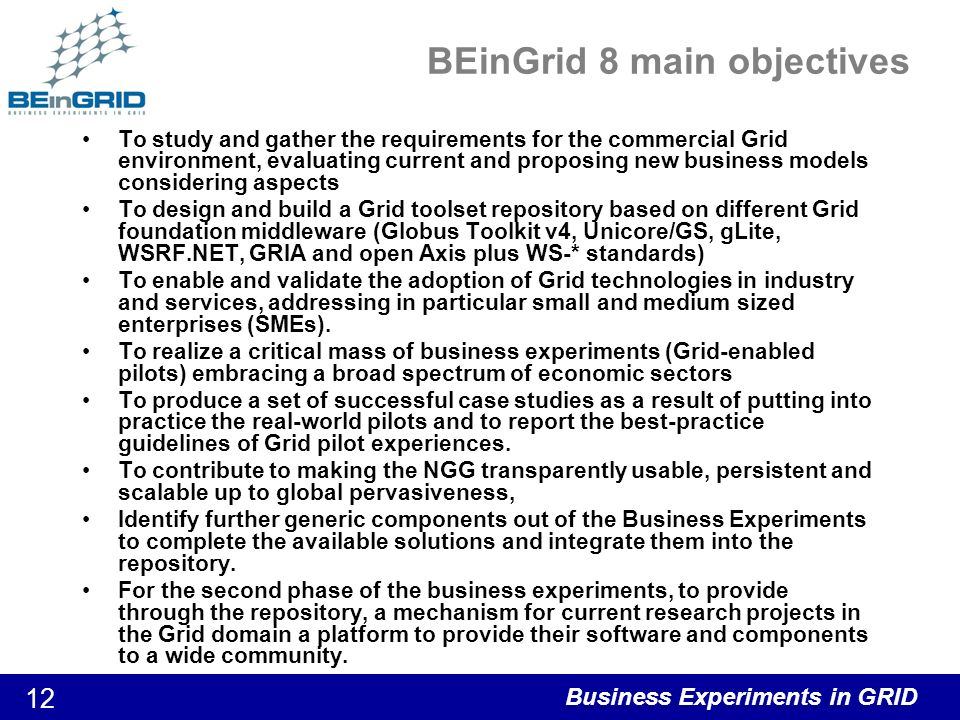 Business Experiments in GRID 12 BEinGrid 8 main objectives To study and gather the requirements for the commercial Grid environment, evaluating current and proposing new business models considering aspects To design and build a Grid toolset repository based on different Grid foundation middleware (Globus Toolkit v4, Unicore/GS, gLite, WSRF.NET, GRIA and open Axis plus WS-* standards) To enable and validate the adoption of Grid technologies in industry and services, addressing in particular small and medium sized enterprises (SMEs).