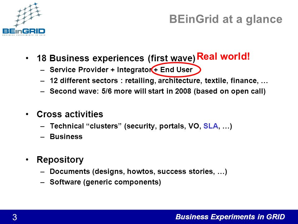 Business Experiments in GRID 3 BEinGrid at a glance 18 Business experiences (first wave) –Service Provider + Integrator + End User –12 different sectors : retailing, architecture, textile, finance, … –Second wave: 5/6 more will start in 2008 (based on open call) Cross activities –Technical clusters (security, portals, VO, SLA, …) –Business Repository –Documents (designs, howtos, success stories, …) –Software (generic components) Real world!