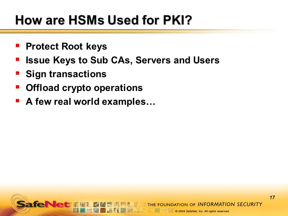 17 How are HSMs Used for PKI? Protect Root keys Issue Keys to Sub CAs, Servers and Users Sign transactions Offload crypto operations A few real world