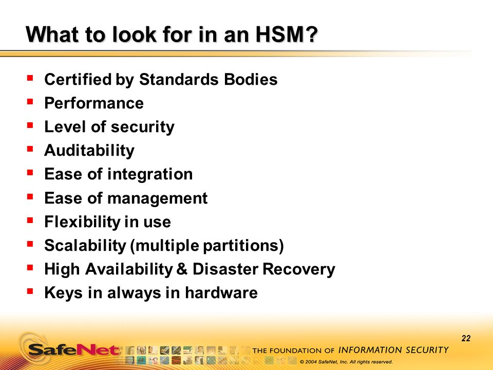 22 What to look for in an HSM? Certified by Standards Bodies Performance Level of security Auditability Ease of integration Ease of management Flexibi