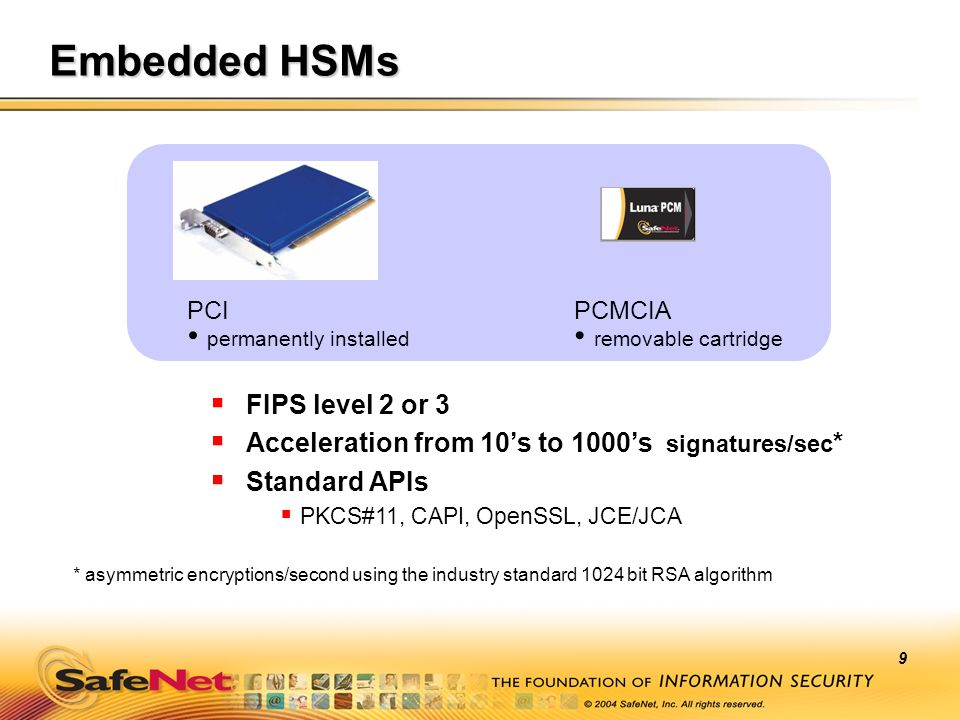 9 Embedded HSMs FIPS level 2 or 3 Acceleration from 10s to 1000s signatures/sec * Standard APIs PKCS#11, CAPI, OpenSSL, JCE/JCA PCMCIA removable cartr