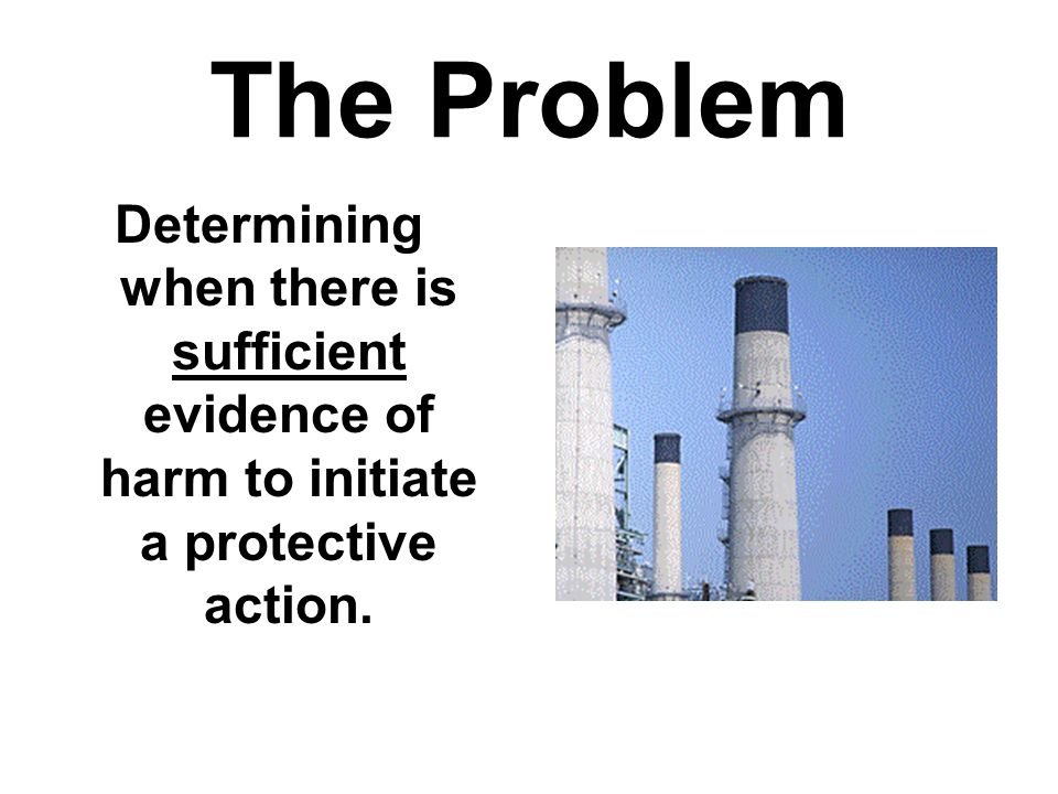 The Problem Determining when there is sufficient evidence of harm to initiate a protective action.