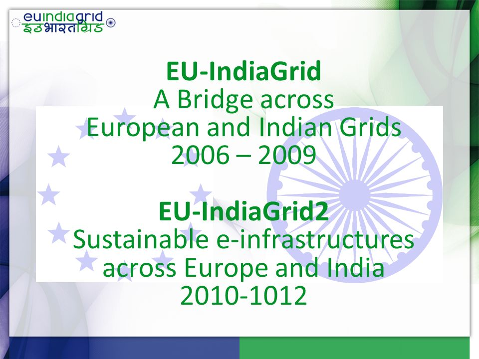 EU-IndiaGrid A Bridge across European and Indian Grids 2006 – 2009 EU-IndiaGrid2 Sustainable e-infrastructures across Europe and India 2010-1012