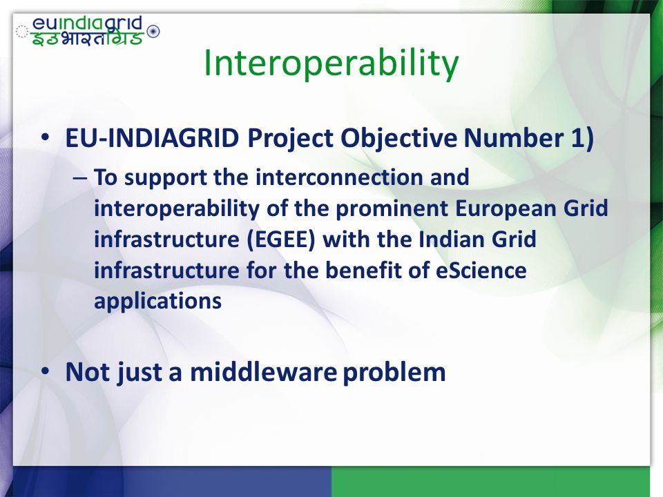 Interoperability EU-INDIAGRID Project Objective Number 1) – To support the interconnection and interoperability of the prominent European Grid infrastructure (EGEE) with the Indian Grid infrastructure for the benefit of eScience applications Not just a middleware problem