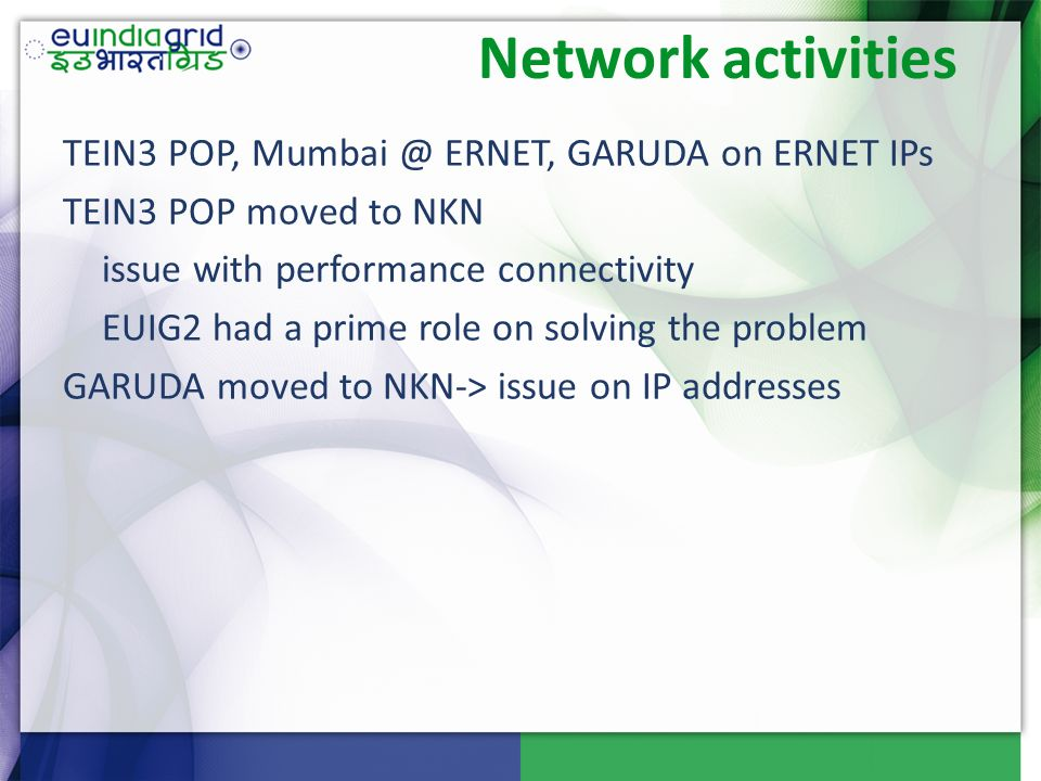 Network activities TEIN3 POP, ERNET, GARUDA on ERNET IPs TEIN3 POP moved to NKN issue with performance connectivity EUIG2 had a prime role on solving the problem GARUDA moved to NKN-> issue on IP addresses