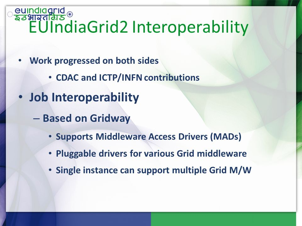 EUIndiaGrid2 Interoperability Work progressed on both sides CDAC and ICTP/INFN contributions Job Interoperability – Based on Gridway Supports Middleware Access Drivers (MADs) Pluggable drivers for various Grid middleware Single instance can support multiple Grid M/W
