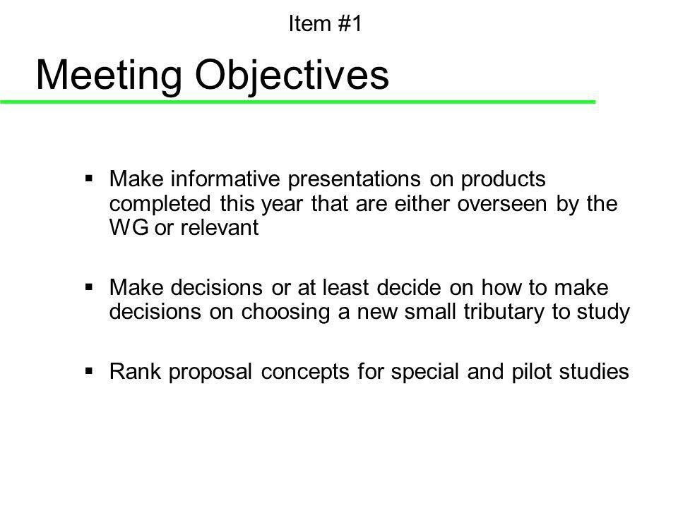 Meeting Objectives Make informative presentations on products completed this year that are either overseen by the WG or relevant Make decisions or at least decide on how to make decisions on choosing a new small tributary to study Rank proposal concepts for special and pilot studies Item #1