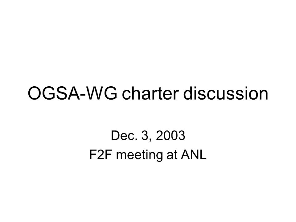 OGSA-WG charter discussion Dec. 3, 2003 F2F meeting at ANL