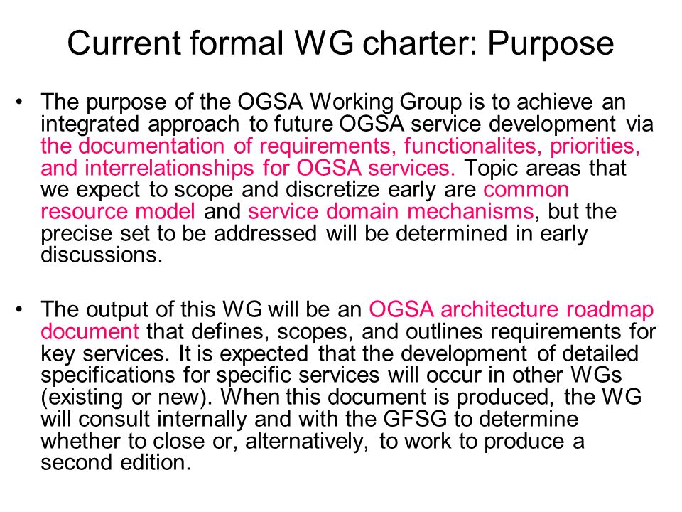Current formal WG charter: Purpose The purpose of the OGSA Working Group is to achieve an integrated approach to future OGSA service development via the documentation of requirements, functionalites, priorities, and interrelationships for OGSA services.