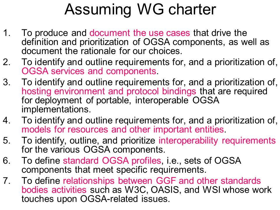Assuming WG charter 1.To produce and document the use cases that drive the definition and prioritization of OGSA components, as well as document the rationale for our choices.