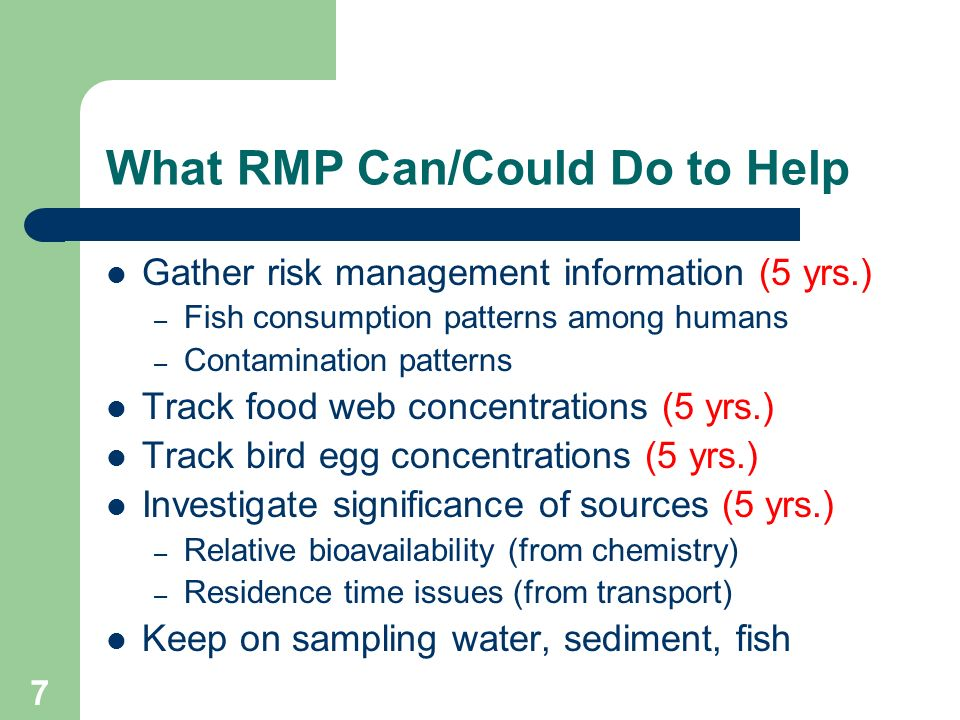 7 What RMP Can/Could Do to Help Gather risk management information (5 yrs.) – Fish consumption patterns among humans – Contamination patterns Track fo