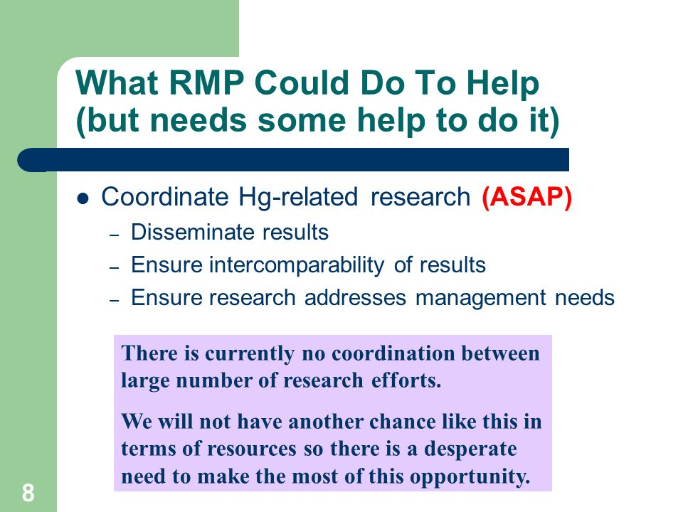 8 What RMP Could Do To Help (but needs some help to do it) Coordinate Hg-related research (ASAP) – Disseminate results – Ensure intercomparability of results – Ensure research addresses management needs There is currently no coordination between large number of research efforts.