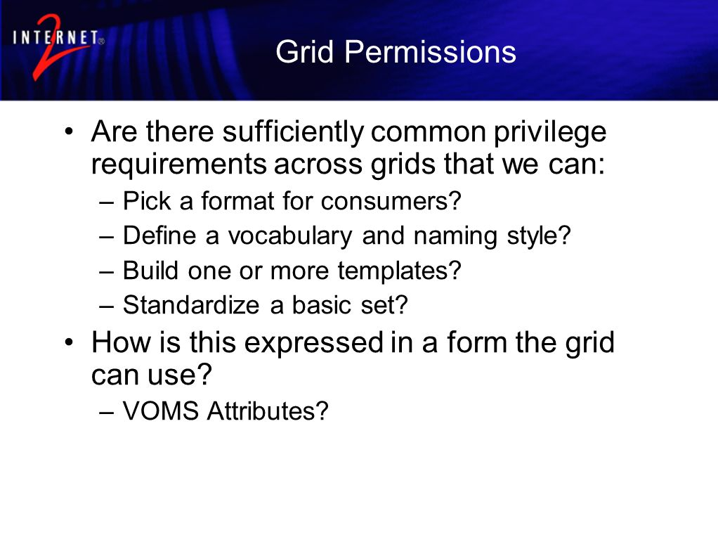 Grid Permissions Are there sufficiently common privilege requirements across grids that we can: –Pick a format for consumers? –Define a vocabulary and