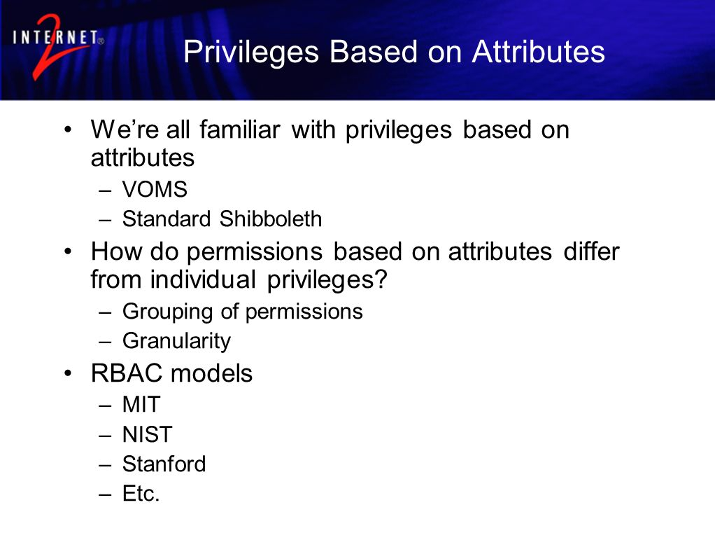 Privileges Based on Attributes Were all familiar with privileges based on attributes –VOMS –Standard Shibboleth How do permissions based on attributes differ from individual privileges.