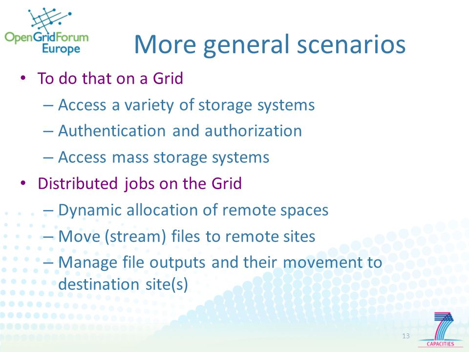 More general scenarios 13 To do that on a Grid – Access a variety of storage systems – Authentication and authorization – Access mass storage systems Distributed jobs on the Grid – Dynamic allocation of remote spaces – Move (stream) files to remote sites – Manage file outputs and their movement to destination site(s)