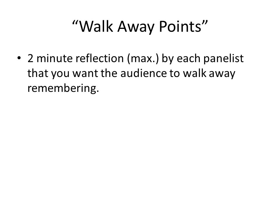 Walk Away Points 2 minute reflection (max.) by each panelist that you want the audience to walk away remembering.