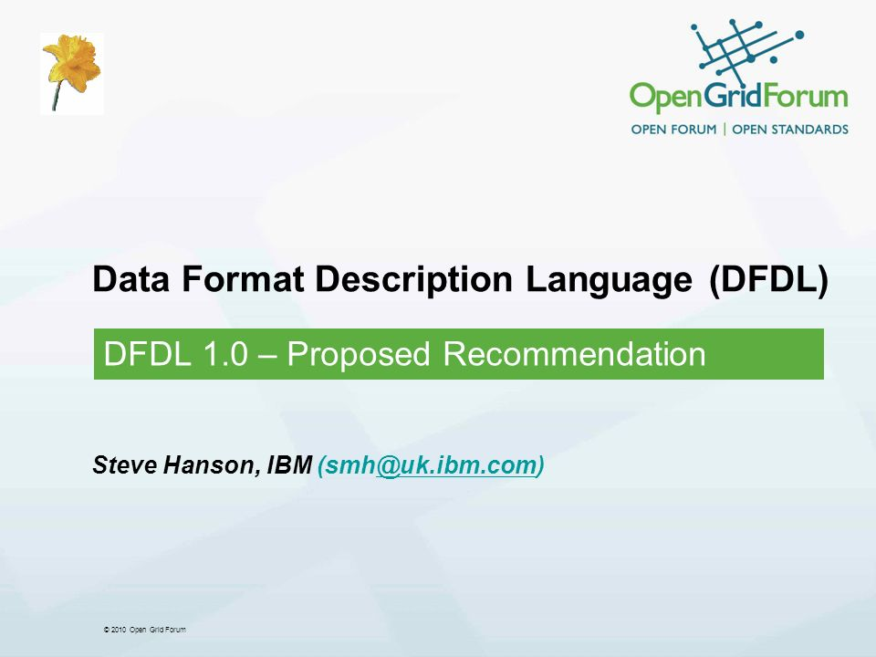 © 2010 Open Grid Forum Data Format Description Language (DFDL) DFDL 1.0 – Proposed Recommendation Steve Hanson, IBM (smh@uk.ibm.com).ibm.com