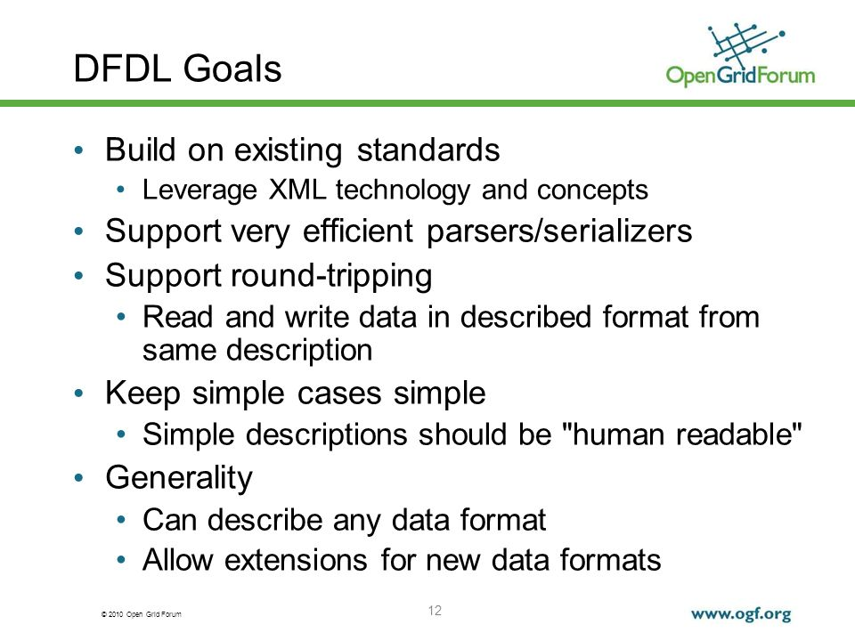 © 2010 Open Grid Forum 12 DFDL Goals Build on existing standards Leverage XML technology and concepts Support very efficient parsers/serializers Suppo
