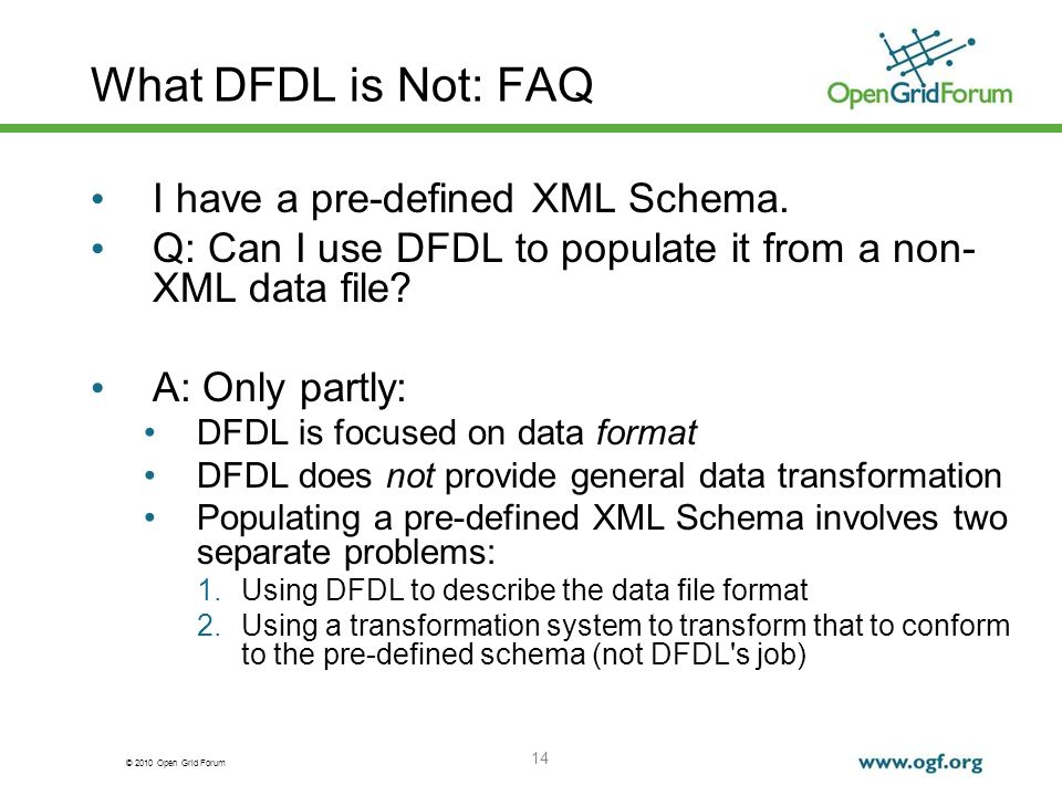 © 2010 Open Grid Forum 14 What DFDL is Not: FAQ I have a pre-defined XML Schema. Q: Can I use DFDL to populate it from a non- XML data file? A: Only p