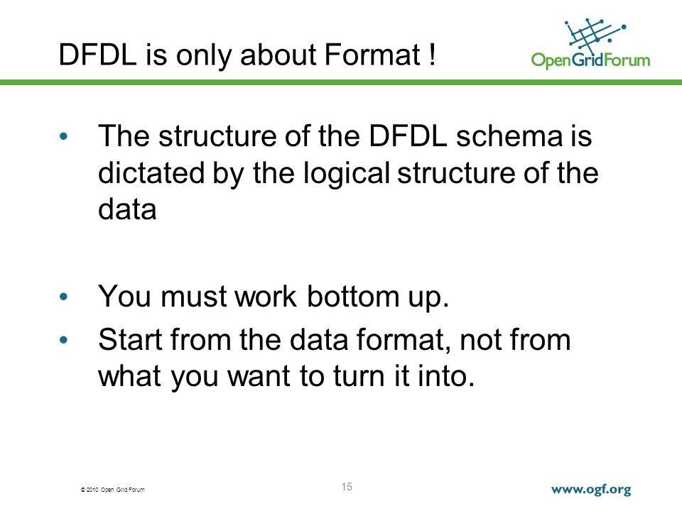 © 2010 Open Grid Forum 15 DFDL is only about Format ! The structure of the DFDL schema is dictated by the logical structure of the data You must work