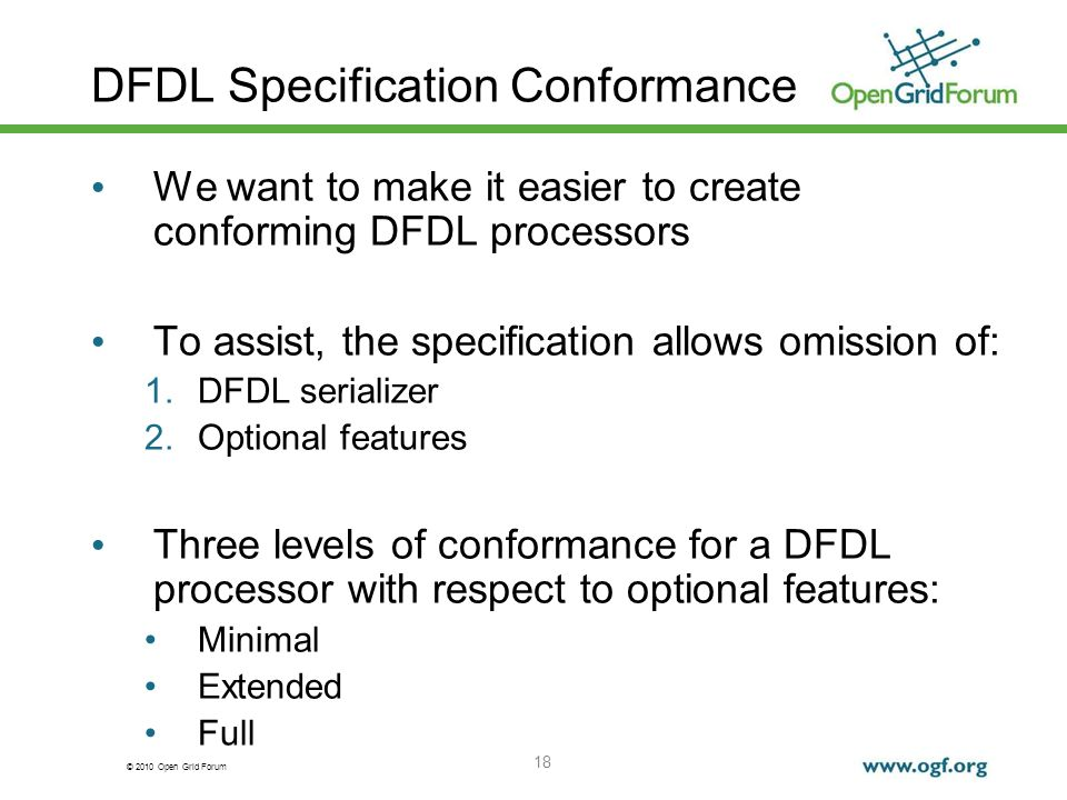 © 2010 Open Grid Forum 18 DFDL Specification Conformance We want to make it easier to create conforming DFDL processors To assist, the specification a