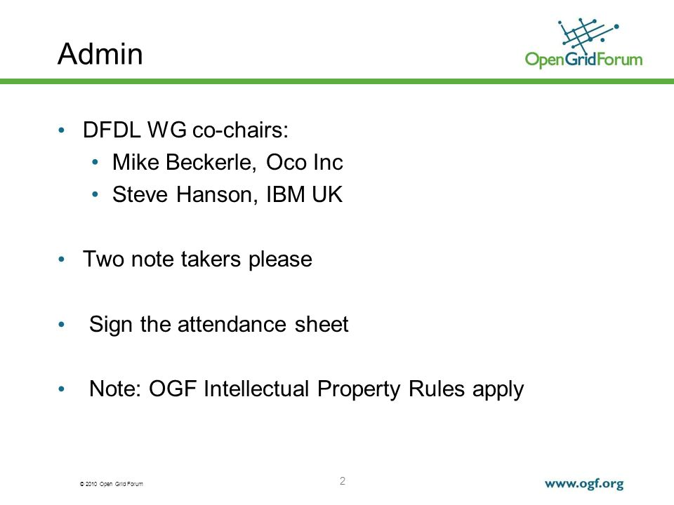 © 2010 Open Grid Forum 2 Admin DFDL WG co-chairs: Mike Beckerle, Oco Inc Steve Hanson, IBM UK Two note takers please Sign the attendance sheet Note: O
