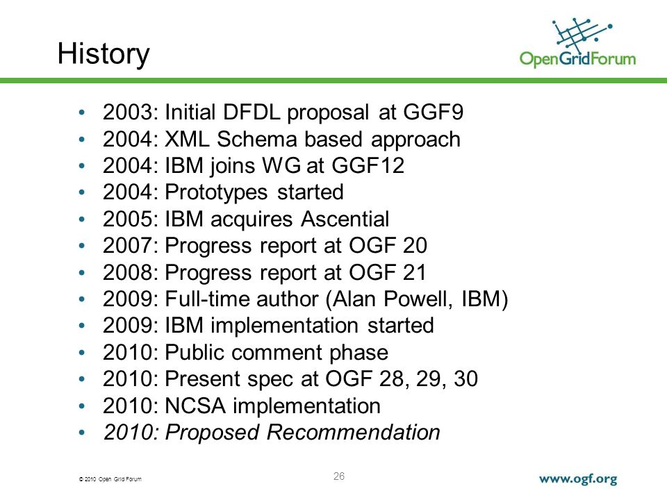 © 2010 Open Grid Forum 26 History 2003: Initial DFDL proposal at GGF9 2004: XML Schema based approach 2004: IBM joins WG at GGF12 2004: Prototypes sta
