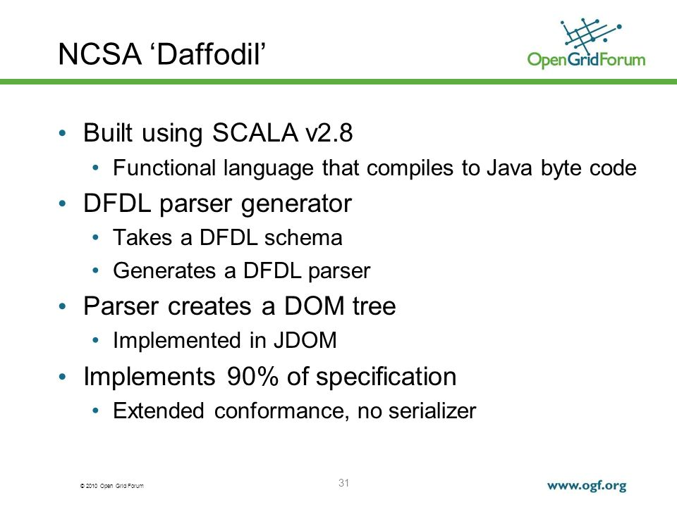 © 2010 Open Grid Forum 31 NCSA Daffodil Built using SCALA v2.8 Functional language that compiles to Java byte code DFDL parser generator Takes a DFDL