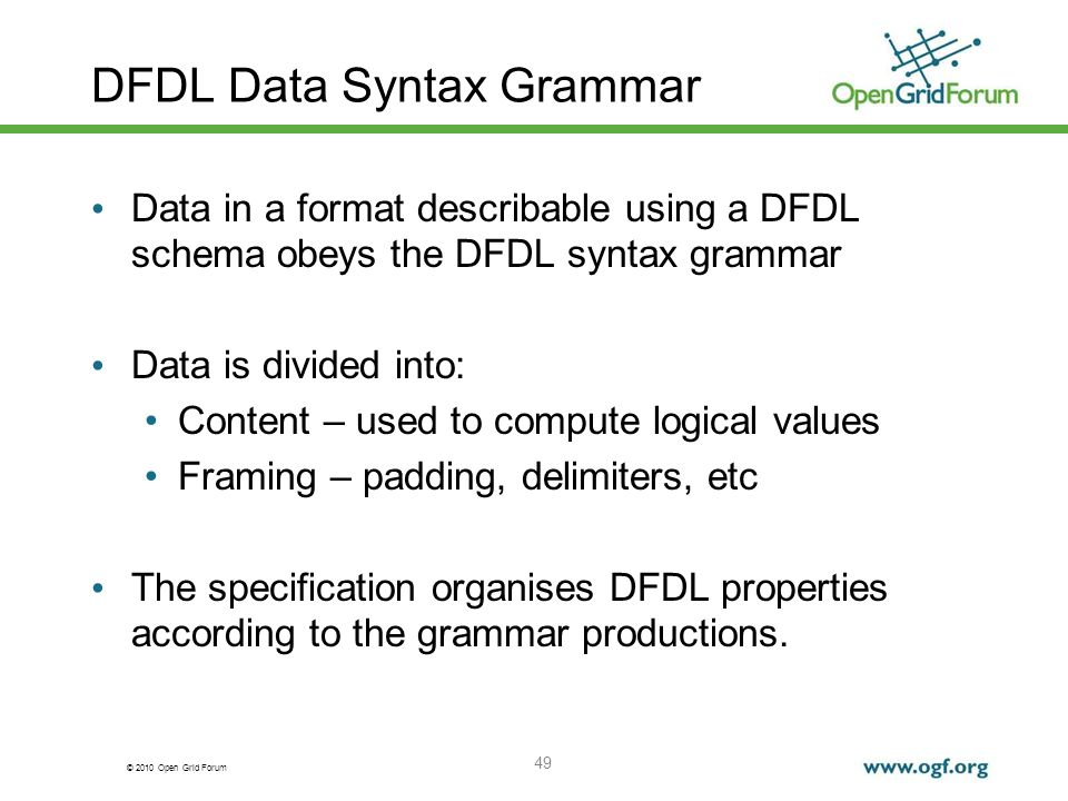 © 2010 Open Grid Forum 49 DFDL Data Syntax Grammar Data in a format describable using a DFDL schema obeys the DFDL syntax grammar Data is divided into