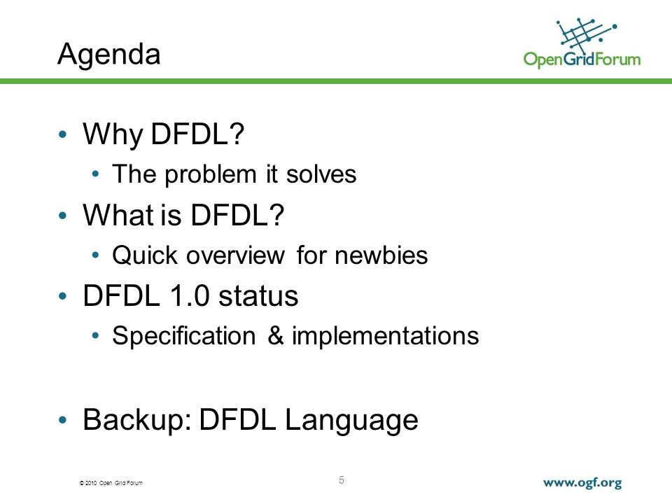© 2010 Open Grid Forum 5 Agenda Why DFDL? The problem it solves What is DFDL? Quick overview for newbies DFDL 1.0 status Specification & implementatio