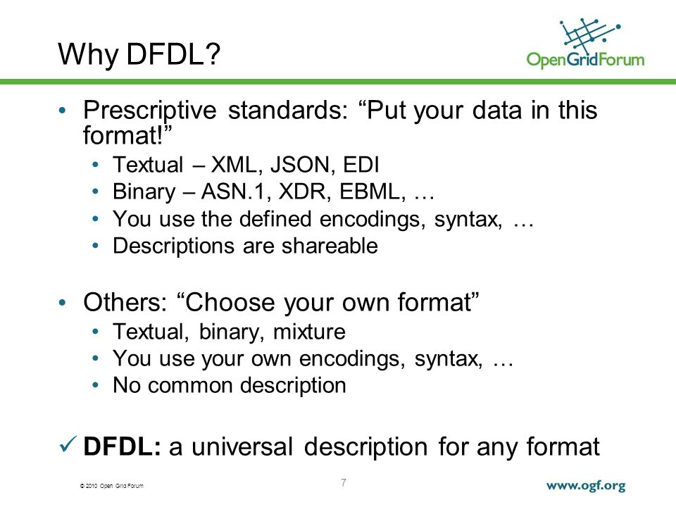© 2010 Open Grid Forum 7 Why DFDL? Prescriptive standards: Put your data in this format! Textual – XML, JSON, EDI Binary – ASN.1, XDR, EBML, … You use