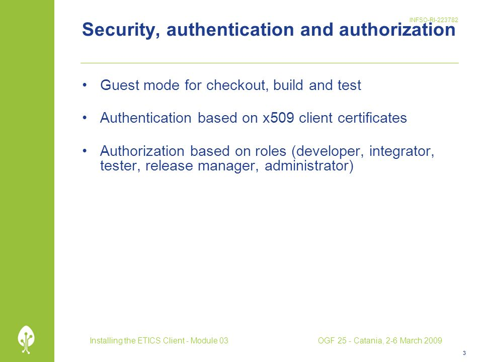 INFSO-RI-223782 Security, authentication and authorization Guest mode for checkout, build and test Authentication based on x509 client certificates Authorization based on roles (developer, integrator, tester, release manager, administrator) 3 Installing the ETICS Client - Module 03OGF 25 - Catania, 2-6 March 2009
