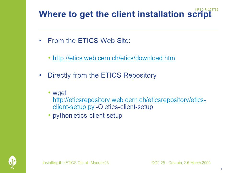 INFSO-RI-223782 Where to get the client installation script From the ETICS Web Site: http://etics.web.cern.ch/etics/download.htm Directly from the ETICS Repository wget http://eticsrepository.web.cern.ch/eticsrepository/etics- client-setup.py -O etics-client-setup http://eticsrepository.web.cern.ch/eticsrepository/etics- client-setup.py python etics-client-setup 4 Installing the ETICS Client - Module 03OGF 25 - Catania, 2-6 March 2009
