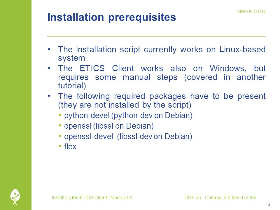 INFSO-RI-223782 Installation prerequisites The installation script currently works on Linux-based system The ETICS Client works also on Windows, but requires some manual steps (covered in another tutorial) The following required packages have to be present (they are not installed by the script) python-devel (python-dev on Debian) openssl (libssl on Debian) openssl-devel (libssl-dev on Debian) flex 5 Installing the ETICS Client - Module 03OGF 25 - Catania, 2-6 March 2009
