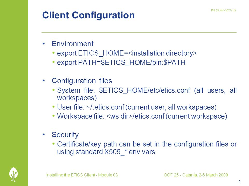 INFSO-RI-223782 Client Configuration Environment export ETICS_HOME= export PATH=$ETICS_HOME/bin:$PATH Configuration files System file: $ETICS_HOME/etc/etics.conf (all users, all workspaces) User file: ~/.etics.conf (current user, all workspaces) Workspace file: /etics.conf (current workspace) Security Certificate/key path can be set in the configuration files or using standard X509_* env vars 6 OGF 25 - Catania, 2-6 March 2009Installing the ETICS Client - Module 03